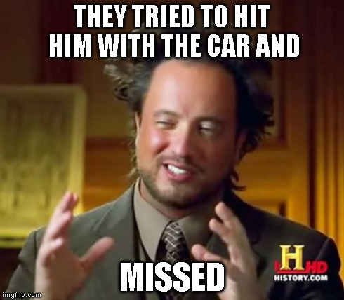 Ancient Aliens Meme | THEY TRIED TO HIT HIM WITH THE CAR AND MISSED | image tagged in memes,ancient aliens | made w/ Imgflip meme maker
