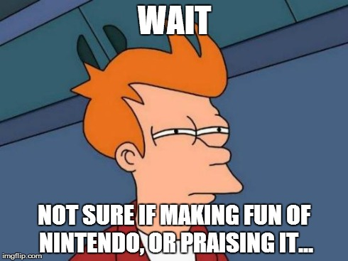 Futurama Fry Meme | WAIT NOT SURE IF MAKING FUN OF NINTENDO, OR PRAISING IT... | image tagged in memes,futurama fry | made w/ Imgflip meme maker