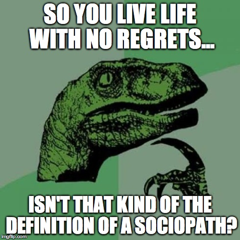 Philosoraptor Meme | SO YOU LIVE LIFE WITH NO REGRETS... ISN'T THAT KIND OF THE DEFINITION OF A SOCIOPATH? | image tagged in memes,philosoraptor | made w/ Imgflip meme maker