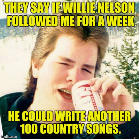 Eighties Teen | THEY SAY IF WILLIE NELSON FOLLOWED ME FOR A WEEK HE COULD WRITE ANOTHER 100 COUNTRY SONGS. | image tagged in memes,eighties teen | made w/ Imgflip meme maker