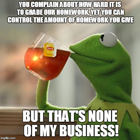 But Thats None Of My Business Meme | YOU COMPLAIN ABOUT HOW HARD IT IS TO GRADE OUR HOMEWORK, YET YOU CAN CONTROL THE AMOUNT OF HOMEWORK YOU GIVE BUT THAT'S NONE OF MY BUSINESS! | image tagged in memes,but thats none of my business,kermit the frog | made w/ Imgflip meme maker