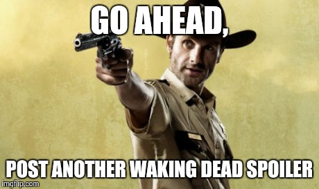 Rick Grimes Meme | GO AHEAD, POST ANOTHER WAKING DEAD SPOILER | image tagged in memes,rick grimes | made w/ Imgflip meme maker