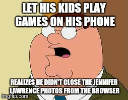 Family Guy Peter | LET HIS KIDS PLAY GAMES ON HIS PHONE REALIZES HE DIDN'T CLOSE THE JENNIFER LAWRENCE PHOTOS FROM THE BROWSER | image tagged in memes,family guy peter | made w/ Imgflip meme maker
