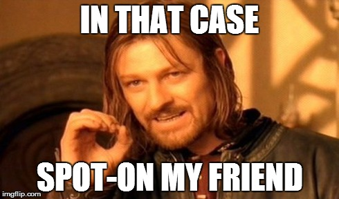 One Does Not Simply Meme | IN THAT CASE SPOT-ON MY FRIEND | image tagged in memes,one does not simply | made w/ Imgflip meme maker