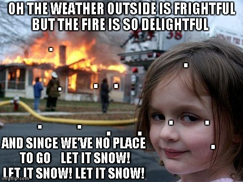 Disaster Girl | OH THE WEATHER OUTSIDE IS FRIGHTFUL BUT THE FIRE IS SO DELIGHTFUL AND SINCE WE'VE NO PLACE TO GO    LET IT SNOW! LET IT SNOW! LET IT SNOW! . | image tagged in memes,disaster girl | made w/ Imgflip meme maker