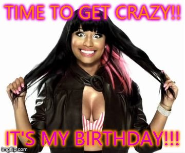 Happy Minaj 2 | TIME TO GET CRAZY!! IT'S MY BIRTHDAY!!! | image tagged in memes,happy minaj 2 | made w/ Imgflip meme maker