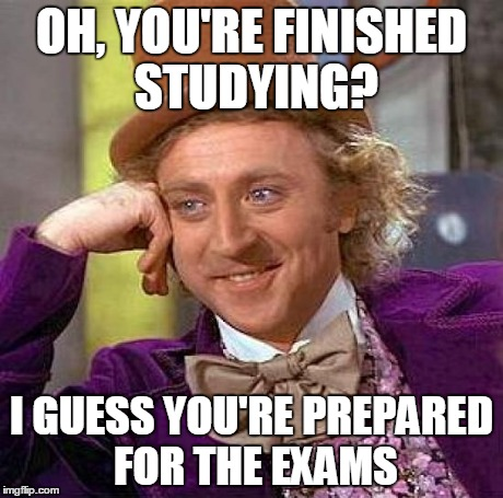 When You're Confident And Ready For The Exams | OH, YOU'RE FINISHED STUDYING? I GUESS YOU'RE PREPARED FOR THE EXAMS | image tagged in memes,creepy condescending wonka,test | made w/ Imgflip meme maker