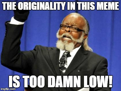 Too Damn High Meme | THE ORIGINALITY IN THIS MEME IS TOO DAMN LOW! | image tagged in memes,too damn high | made w/ Imgflip meme maker