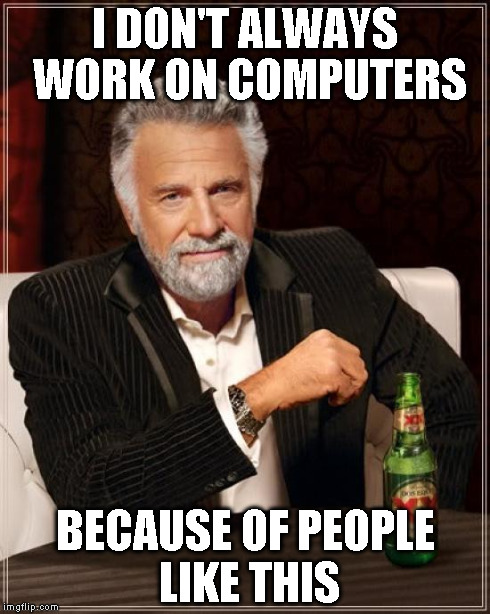 The Most Interesting Man In The World Meme | I DON'T ALWAYS WORK ON COMPUTERS BECAUSE OF PEOPLE LIKE THIS | image tagged in memes,the most interesting man in the world | made w/ Imgflip meme maker