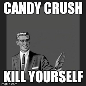 Kill Yourself Guy Meme | CANDY CRUSH KILL YOURSELF | image tagged in memes,kill yourself guy | made w/ Imgflip meme maker