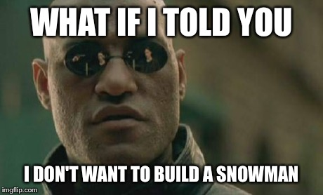 Morpheus doesn't like winter | WHAT IF I TOLD YOU I DON'T WANT TO BUILD A SNOWMAN | image tagged in memes,matrix morpheus,snowman | made w/ Imgflip meme maker