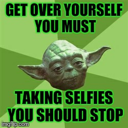 Advice Yoda | GET OVER YOURSELF YOU MUST TAKING SELFIES YOU SHOULD STOP | image tagged in memes,advice yoda | made w/ Imgflip meme maker