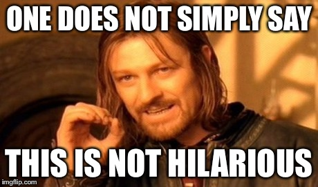 One Does Not Simply Meme | ONE DOES NOT SIMPLY SAY THIS IS NOT HILARIOUS | image tagged in memes,one does not simply | made w/ Imgflip meme maker