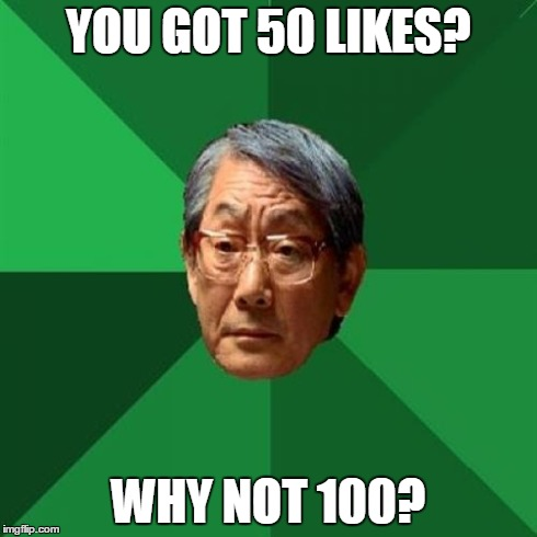 High Expectations Asian Father | YOU GOT 50 LIKES? WHY NOT 100? | image tagged in memes,high expectations asian father | made w/ Imgflip meme maker
