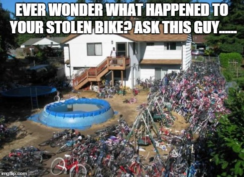 bikes | EVER WONDER WHAT HAPPENED TO YOUR STOLEN BIKE? ASK THIS GUY...... | image tagged in bike,stealing | made w/ Imgflip meme maker