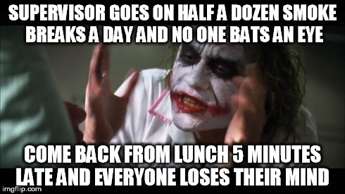 And everybody loses their minds | SUPERVISOR GOES ON HALF A DOZEN SMOKE BREAKS A DAY AND NO ONE BATS AN EYE COME BACK FROM LUNCH 5 MINUTES LATE AND EVERYONE LOSES THEIR MIND | image tagged in memes,and everybody loses their minds,AdviceAnimals | made w/ Imgflip meme maker