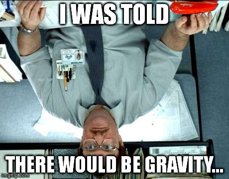 I Was Told There Would Be | I WAS TOLD THERE WOULD BE GRAVITY... | image tagged in memes,i was told there would be | made w/ Imgflip meme maker