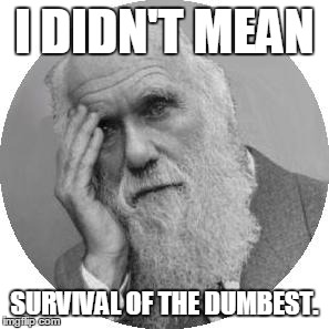 Darwin Facepalm | I DIDN'T MEAN SURVIVAL OF THE DUMBEST. | image tagged in darwin facepalm | made w/ Imgflip meme maker