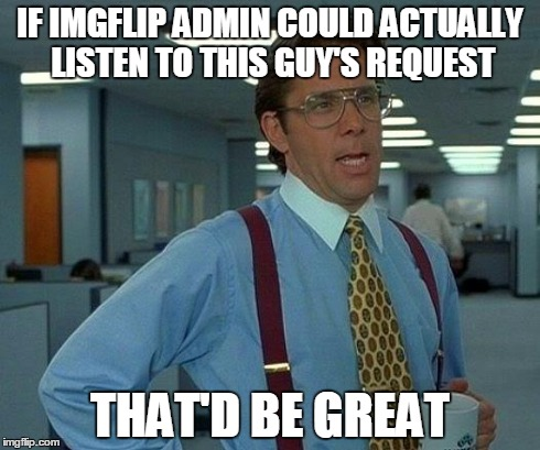 That Would Be Great Meme | IF IMGFLIP ADMIN COULD ACTUALLY LISTEN TO THIS GUY'S REQUEST THAT'D BE GREAT | image tagged in memes,that would be great | made w/ Imgflip meme maker