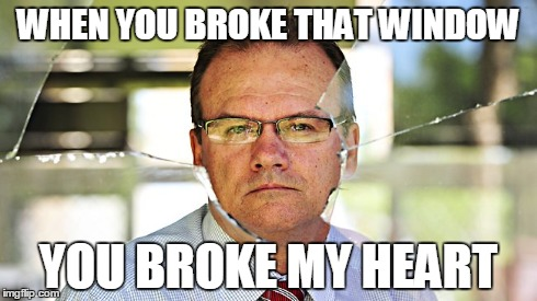WHEN YOU BROKE THAT WINDOW YOU BROKE MY HEART | image tagged in window,broken,high school,broken heart,glasses,funny memes | made w/ Imgflip meme maker