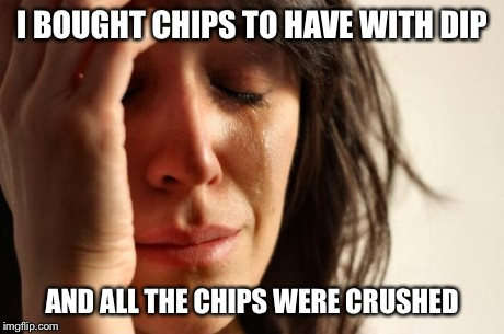 First World Problems Meme | I BOUGHT CHIPS TO HAVE WITH DIP AND ALL THE CHIPS WERE CRUSHED | image tagged in memes,first world problems,AdviceAnimals | made w/ Imgflip meme maker