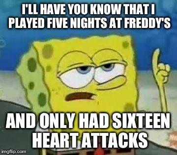 I'll Have You Know Spongebob | I'LL HAVE YOU KNOW THAT I PLAYED FIVE NIGHTS AT FREDDY'S AND ONLY HAD SIXTEEN HEART ATTACKS | image tagged in memes,ill have you know spongebob,five nights at freddy's,funny | made w/ Imgflip meme maker