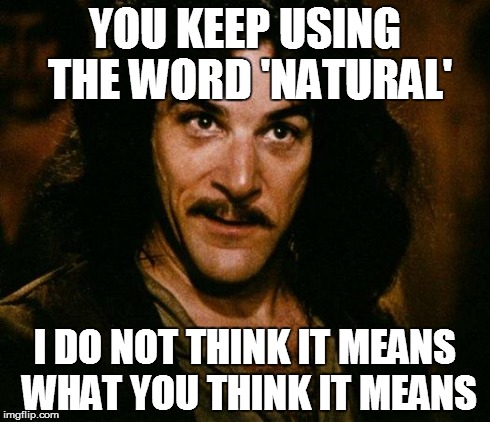 Inigo Montoya Meme | YOU KEEP USING THE WORD 'NATURAL' I DO NOT THINK IT MEANS WHAT YOU THINK IT MEANS | image tagged in memes,inigo montoya | made w/ Imgflip meme maker