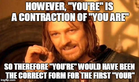 "One Does Not Simply Meme | HOWEVER, ""YOU'RE"" IS A CONTRACTION OF ""YOU ARE"" SO THEREFORE ""YOU'RE"" WOULD HAVE BEEN THE CORRECT FORM FOR THE FIRST ""YOUR"" 