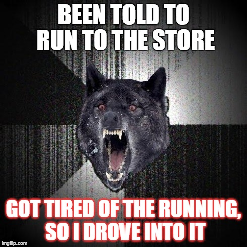 That One Errand | BEEN TOLD TO RUN TO THE STORE GOT TIRED OF THE RUNNING, SO I DROVE INTO IT | image tagged in memes,insanity wolf | made w/ Imgflip meme maker
