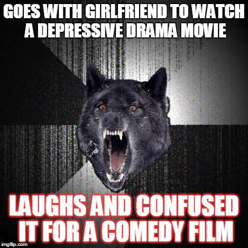The Other Way Around Of My Dark Humor | GOES WITH GIRLFRIEND TO WATCH A DEPRESSIVE DRAMA MOVIE LAUGHS AND CONFUSED IT FOR A COMEDY FILM | image tagged in memes,insanity wolf | made w/ Imgflip meme maker