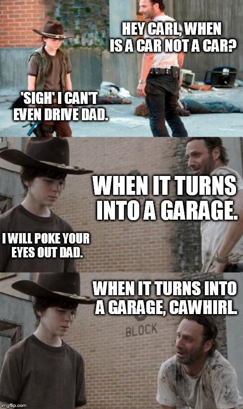 Rick and Carl 3 Meme | HEY CARL, WHEN IS A CAR NOT A CAR? 'SIGH' I CAN'T EVEN DRIVE DAD. WHEN IT TURNS INTO A GARAGE. I WILL POKE YOUR EYES OUT DAD. WHEN IT TURNS  | image tagged in memes,rick and carl 3,HeyCarl | made w/ Imgflip meme maker