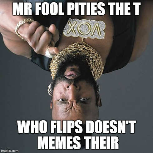 Mr T Pity The Fool | MR FOOL PITIES THE T WHO FLIPS DOESN'T MEMES THEIR | image tagged in memes,mr t pity the fool | made w/ Imgflip meme maker