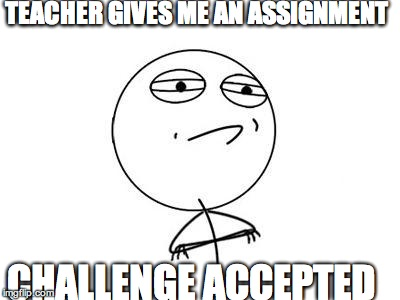 Challenge Accepted Rage Face | TEACHER GIVES ME AN ASSIGNMENT CHALLENGE ACCEPTED | image tagged in memes,challenge accepted rage face | made w/ Imgflip meme maker
