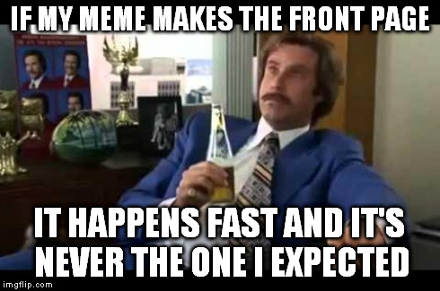 IF MY MEME MAKES THE FRONT PAGE IT HAPPENS FAST AND IT'S NEVER THE ONE I EXPECTED | made w/ Imgflip meme maker