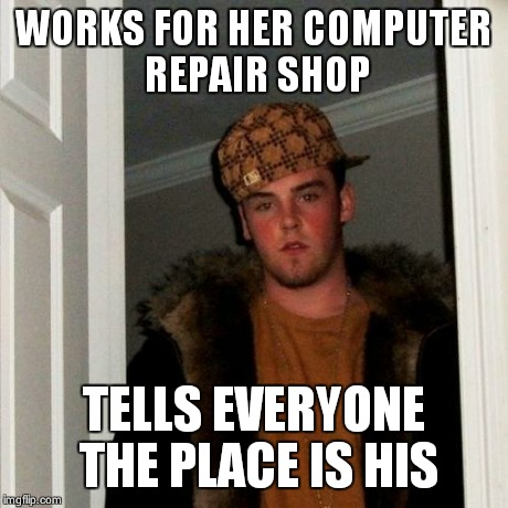 Scumbag Steve Meme | WORKS FOR HER COMPUTER REPAIR SHOP TELLS EVERYONE THE PLACE IS HIS | image tagged in memes,scumbag steve | made w/ Imgflip meme maker
