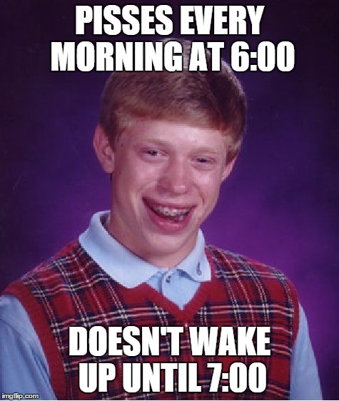 Bad Luck Brian Meme | PISSES EVERY MORNING AT 6:00 DOESN'T WAKE UP UNTIL 7:00 | image tagged in memes,bad luck brian | made w/ Imgflip meme maker