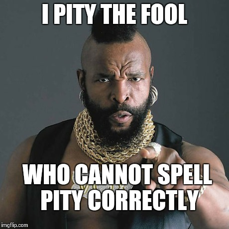 Mr T Pity The Fool | I PITY THE FOOL WHO CANNOT SPELL PITY CORRECTLY | image tagged in memes,mr t pity the fool | made w/ Imgflip meme maker