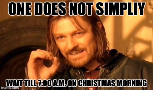 One Does Not Simply | ONE DOES NOT SIMPLIY WAIT TILL 7:00 A.M. ON CHRISTMAS MORNING | image tagged in memes,one does not simply | made w/ Imgflip meme maker