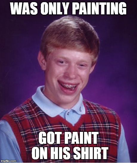 While You Were Only Painting | WAS ONLY PAINTING GOT PAINT ON HIS SHIRT | image tagged in memes,bad luck brian,paint | made w/ Imgflip meme maker