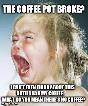 No Coffee  | THE COFFEE POT BROKE? I CAN'T EVEN THINK ABOUT THIS UNTIL I HAD MY COFFEE.       WHAT DO YOU MEAN THERE'S NO COFFEE? | image tagged in coffee,bad morning,crying baby,broken coffee pot,need coffee | made w/ Imgflip meme maker