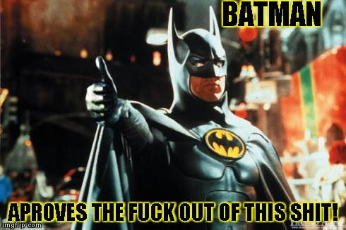batman approves | BATMAN APROVES THE F**K OUT OF THIS SHIT! | image tagged in batman approves | made w/ Imgflip meme maker