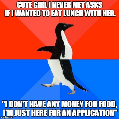 "Socially Awesome Awkward Penguin Meme | CUTE GIRL I NEVER MET ASKS IF I WANTED TO EAT LUNCH WITH HER. ""I DON'T HAVE ANY MONEY FOR FOOD, I'M JUST HERE FOR AN APPLICATION"" 