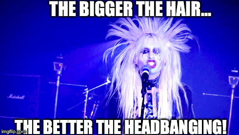 Headbangers Rule! | THE BIGGER THE HAIR... THE BETTER THE HEADBANGING! | image tagged in heavy metal,rock,big hair,duckface,goth,haircut | made w/ Imgflip meme maker