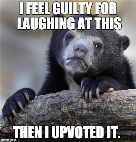 Confession Bear Meme | I FEEL GUILTY FOR LAUGHING AT THIS THEN I UPVOTED IT. | image tagged in memes,confession bear | made w/ Imgflip meme maker