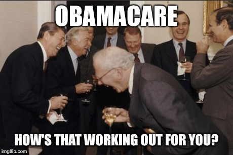 Laughing Men In Suits | OBAMACARE HOW'S THAT WORKING OUT FOR YOU? | image tagged in memes,laughing men in suits | made w/ Imgflip meme maker