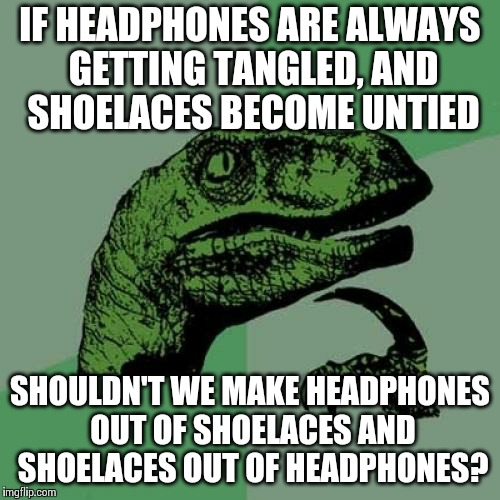 Philosoraptor Meme | IF HEADPHONES ARE ALWAYS GETTING TANGLED, AND SHOELACES BECOME UNTIED SHOULDN'T WE MAKE HEADPHONES OUT OF SHOELACES AND SHOELACES OUT OF HEA | image tagged in memes,philosoraptor | made w/ Imgflip meme maker