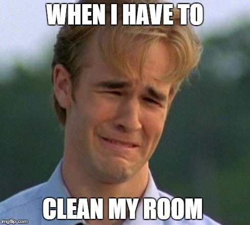 1990s first world problems | WHEN I HAVE TO CLEAN MY ROOM | image tagged in memes,1990s first world problems | made w/ Imgflip meme maker