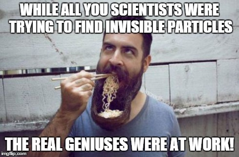 Future world leader | WHILE ALL YOU SCIENTISTS WERE TRYING TO FIND INVISIBLE PARTICLES THE REAL GENIUSES WERE AT WORK! | image tagged in beard | made w/ Imgflip meme maker