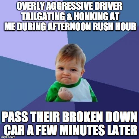 Success Kid Meme | OVERLY AGGRESSIVE DRIVER TAILGATING & HONKING AT ME DURING AFTERNOON RUSH HOUR PASS THEIR BROKEN DOWN CAR A FEW MINUTES LATER | image tagged in memes,success kid,AdviceAnimals | made w/ Imgflip meme maker