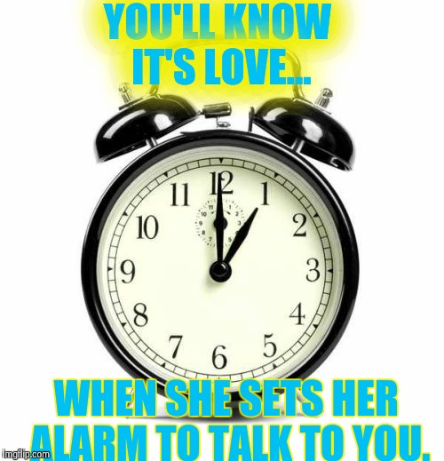 Alarm Clock Meme | YOU'LL KNOW IT'S LOVE... WHEN SHE SETS HER ALARM TO TALK TO YOU. | image tagged in memes,alarm clock | made w/ Imgflip meme maker